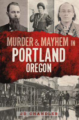 Murder & Mayhem in Portland, Oregon By Chandler, J. D.